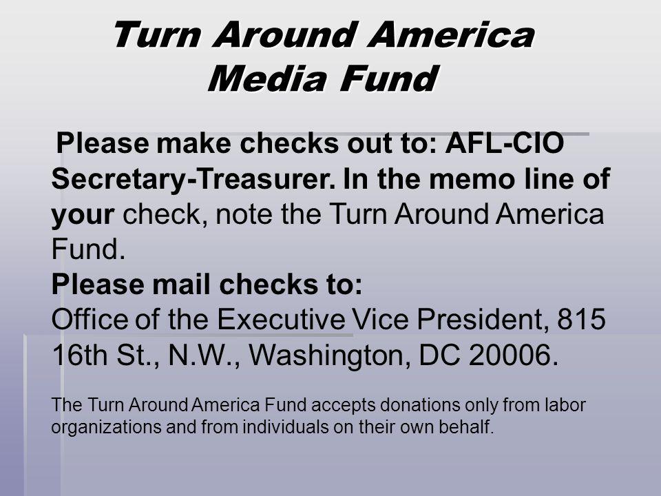 Turn Around America Media Fund Please make checks out to: AFL-CIO Secretary-Treasurer. In the memo line of your check, note the Turn Around America Fu
