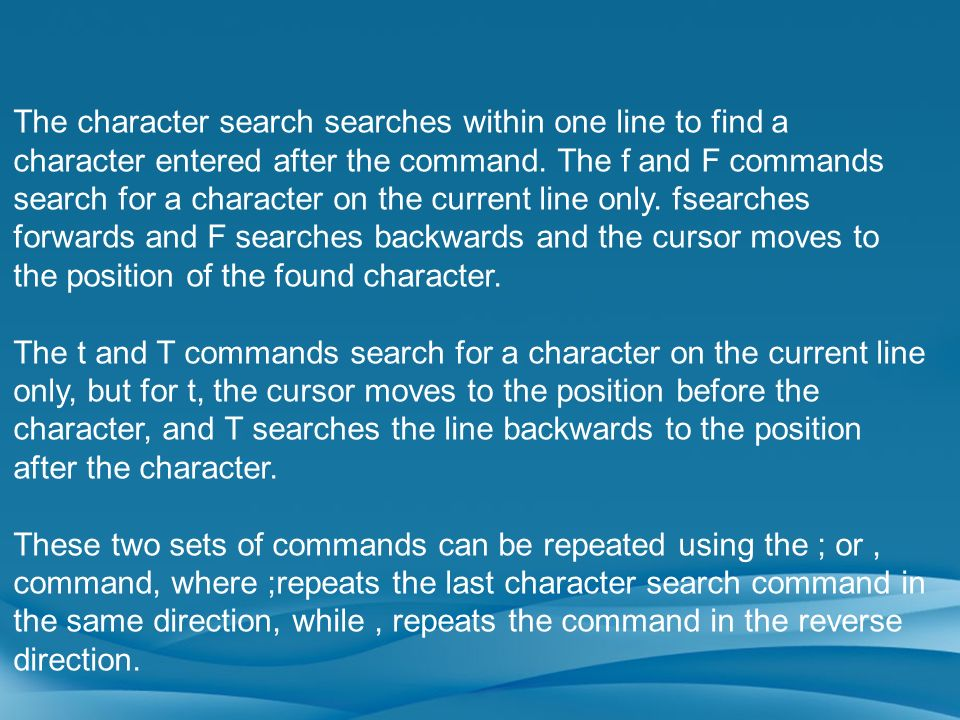 The character search searches within one line to find a character entered after the command. The f and F commands search for a character on the curren