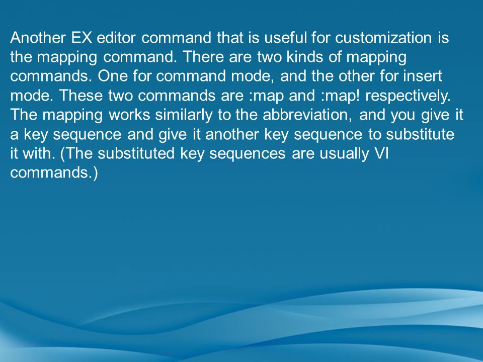 Another EX editor command that is useful for customization is the mapping command. There are two kinds of mapping commands. One for command mode, and