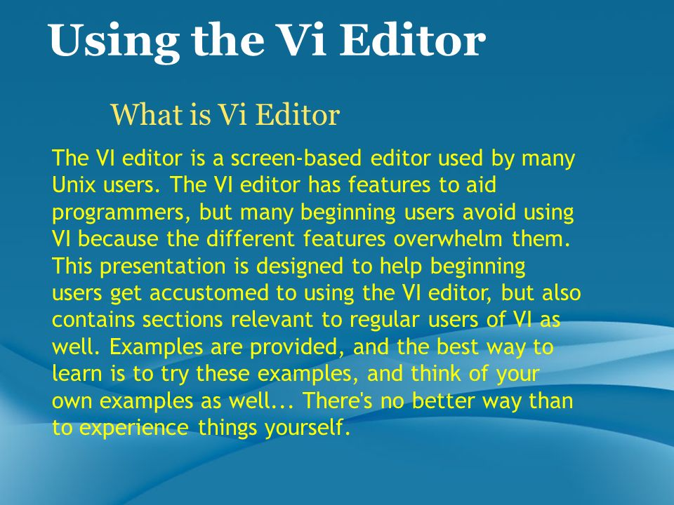 Using the Vi Editor What is Vi Editor The VI editor is a screen-based editor used by many Unix users. The VI editor has features to aid programmers, b