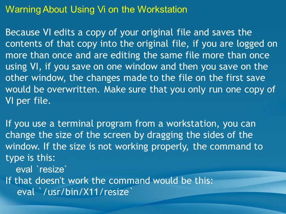 Warning About Using Vi on the Workstation Because VI edits a copy of your original file and saves the contents of that copy into the original file, if