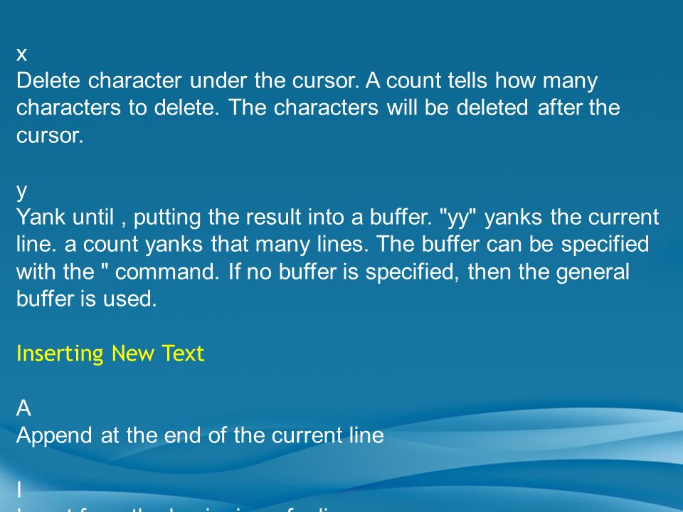 x Delete character under the cursor. A count tells how many characters to delete. The characters will be deleted after the cursor. y Yank until, putti
