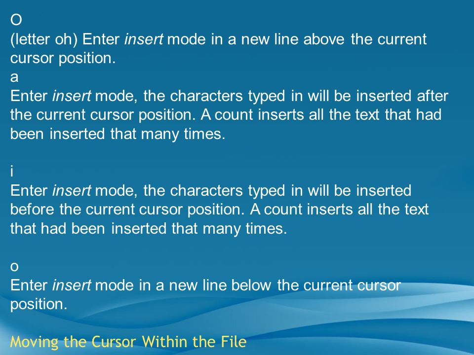 O (letter oh) Enter insert mode in a new line above the current cursor position. a Enter insert mode, the characters typed in will be inserted after t