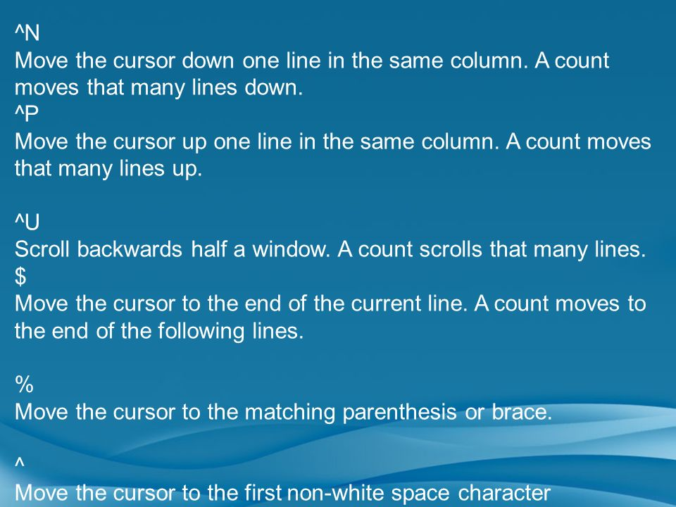 ^N Move the cursor down one line in the same column. A count moves that many lines down. ^P Move the cursor up one line in the same column. A count mo