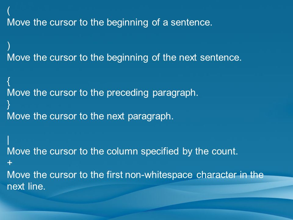 ( Move the cursor to the beginning of a sentence. ) Move the cursor to the beginning of the next sentence. { Move the cursor to the preceding paragrap