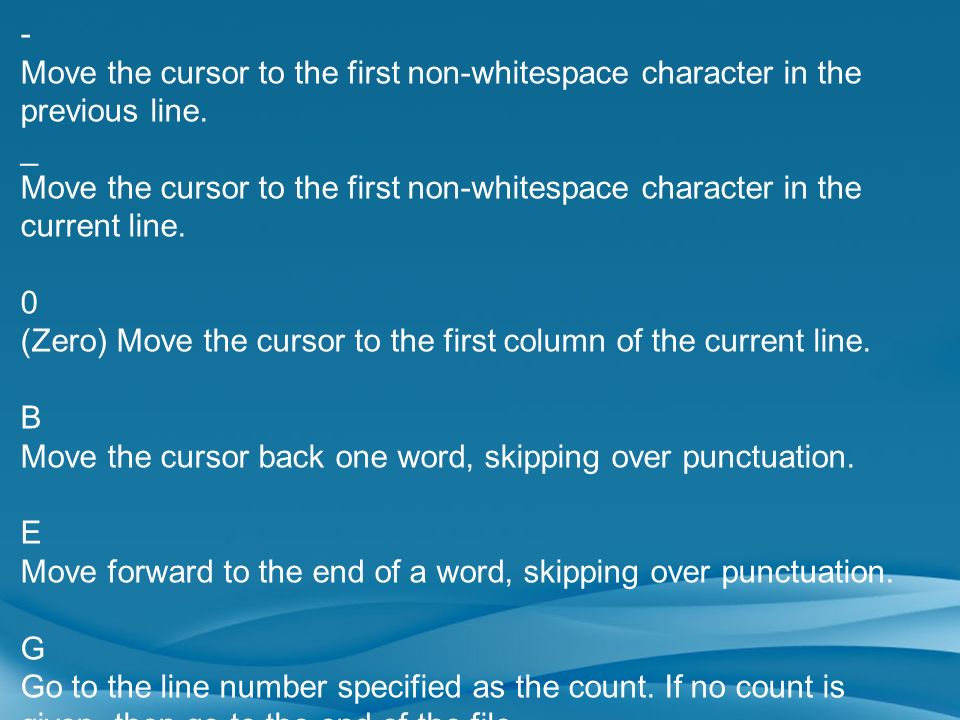 - Move the cursor to the first non-whitespace character in the previous line. _ Move the cursor to the first non-whitespace character in the current l