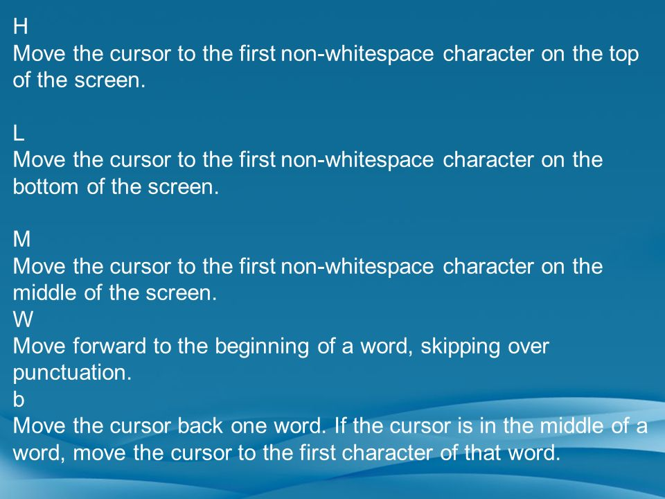 H Move the cursor to the first non-whitespace character on the top of the screen. L Move the cursor to the first non-whitespace character on the botto