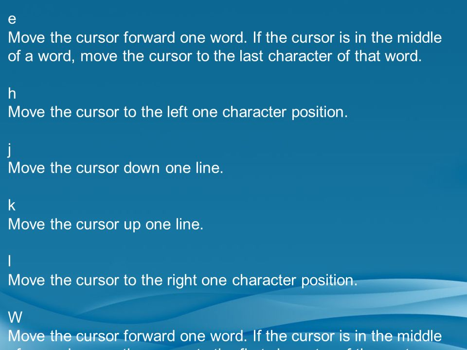 e Move the cursor forward one word. If the cursor is in the middle of a word, move the cursor to the last character of that word. h Move the cursor to