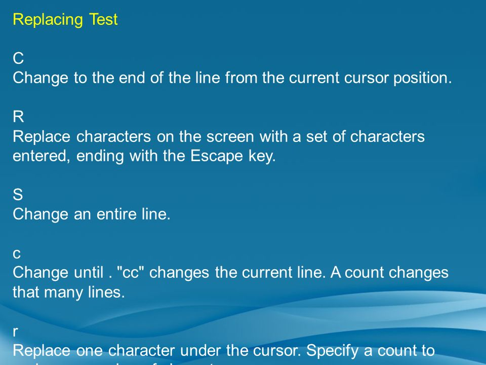 Replacing Test C Change to the end of the line from the current cursor position. R Replace characters on the screen with a set of characters entered,