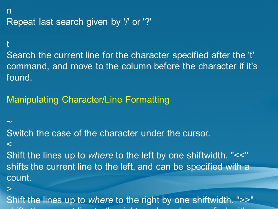 n Repeat last search given by '/' or '?' t Search the current line for the character specified after the 't' command, and move to the column before th