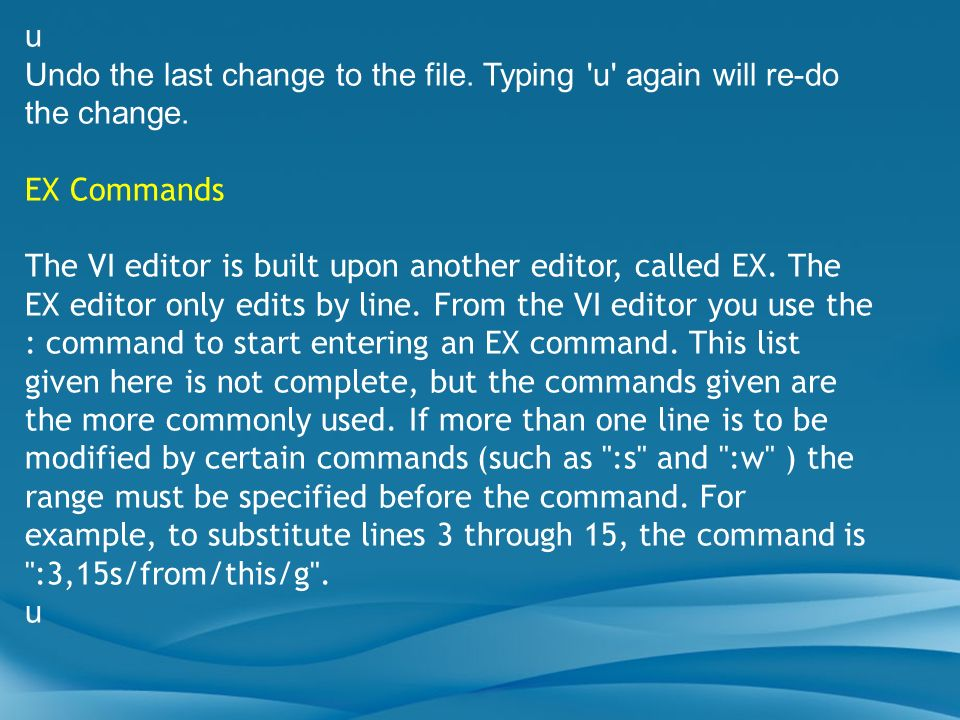 u Undo the last change to the file. Typing 'u' again will re-do the change. EX Commands The VI editor is built upon another editor, called EX. The EX