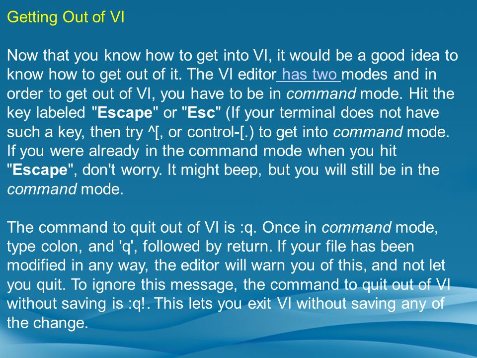 Getting Out of VI Now that you know how to get into VI, it would be a good idea to know how to get out of it. The VI editor has two modes and in order