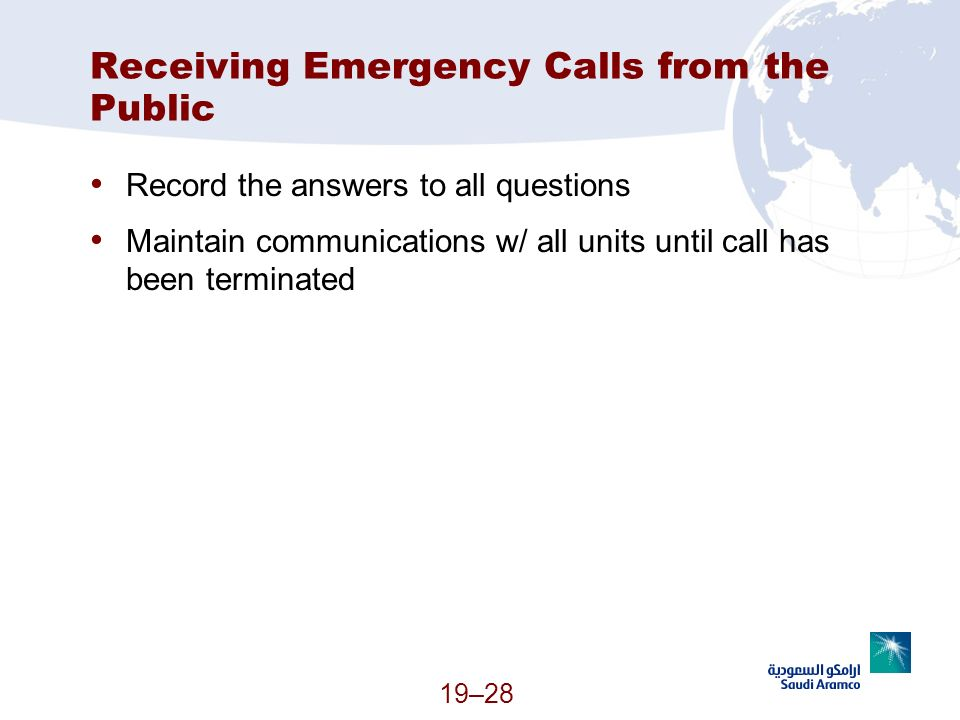 19–28 Receiving Emergency Calls from the Public Record the answers to all questions Maintain communications w/ all units until call has been terminate