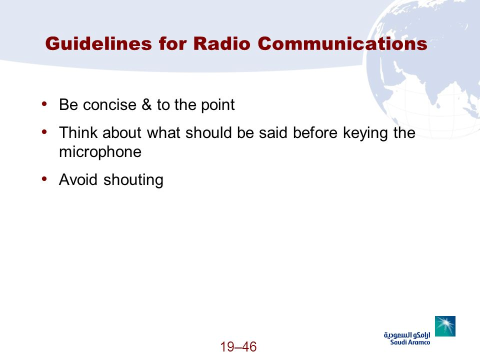 19–46 Guidelines for Radio Communications Be concise & to the point Think about what should be said before keying the microphone Avoid shouting (Conti