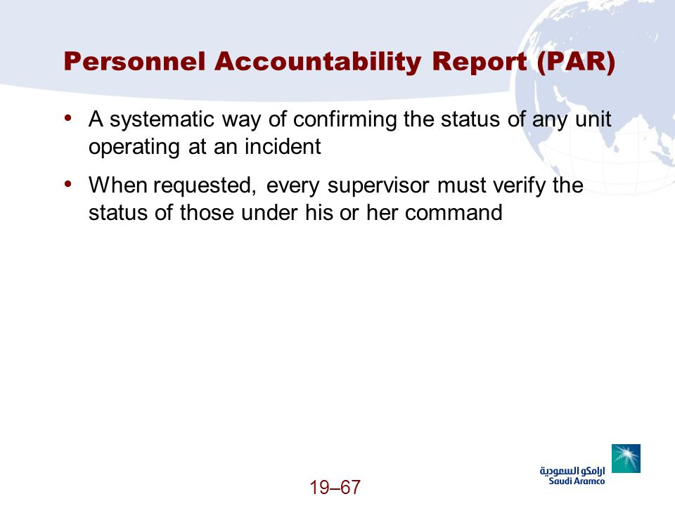 19–67 Personnel Accountability Report (PAR) A systematic way of confirming the status of any unit operating at an incident When requested, every super