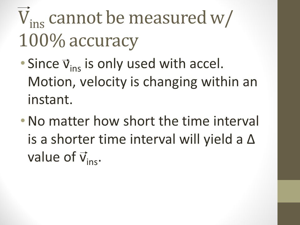 V ins cannot be measured w/ 100% accuracy Since v ins is only used with accel. Motion, velocity is changing within an instant. No matter how short the