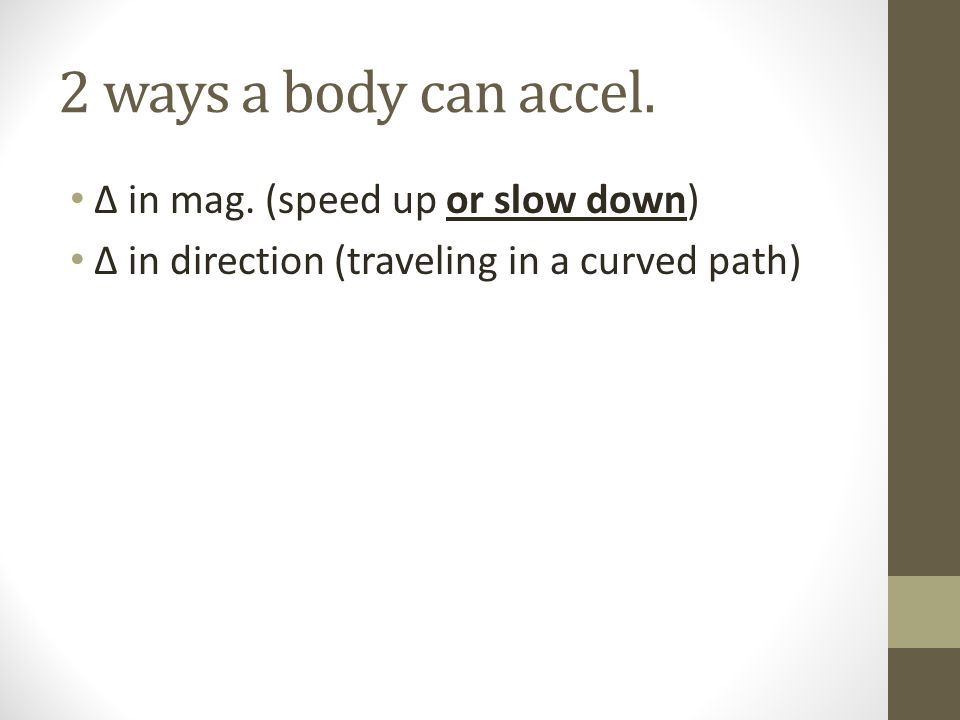 2 ways a body can accel. in mag. (speed up or slow down) in direction (traveling in a curved path)