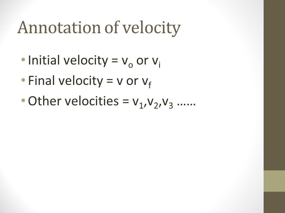 Annotation of velocity Initial velocity = v o or v i Final velocity = v or v f Other velocities = v 1,v 2,v 3 ……