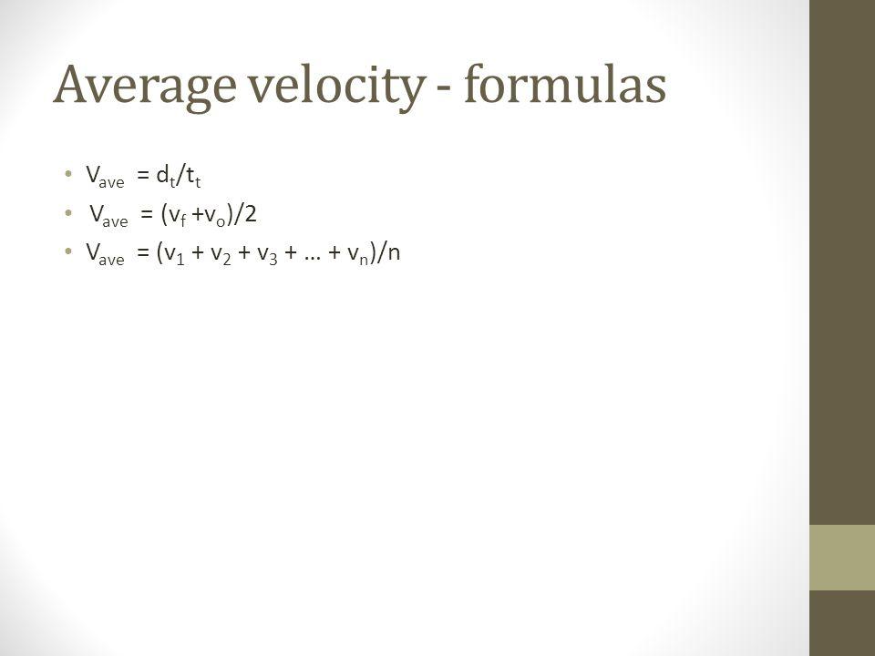 Average velocity - formulas V ave = d t /t t V ave = (v f +v o )/2 V ave = (v 1 + v 2 + v 3 + … + v n )/n