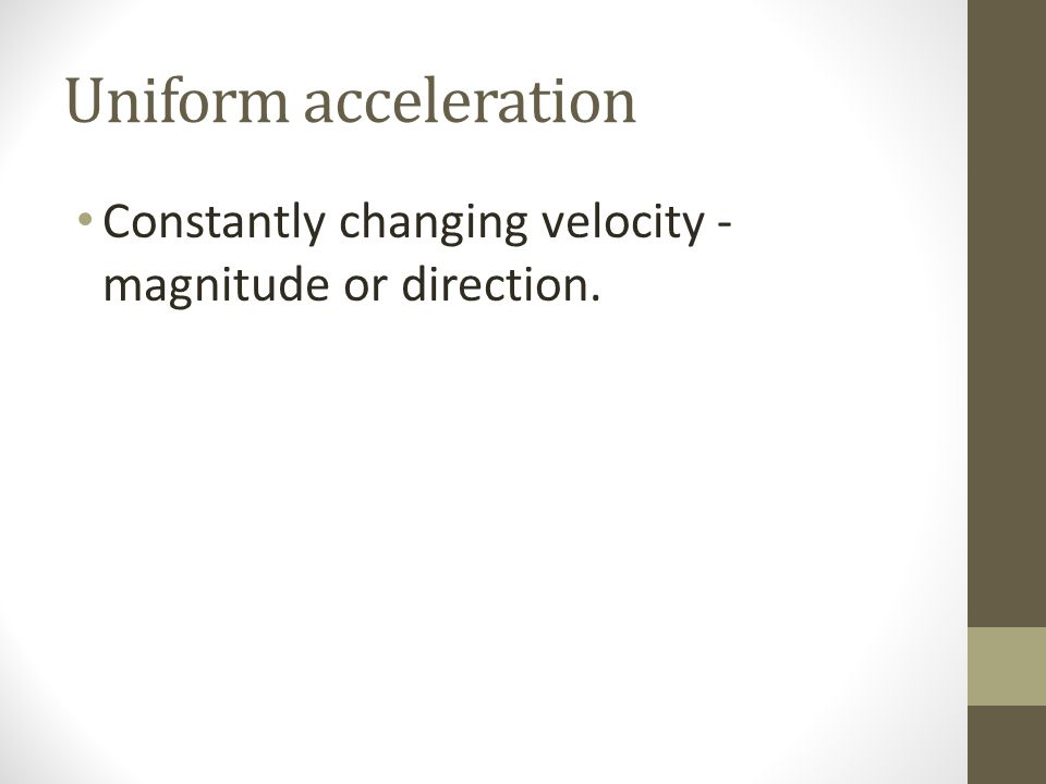 Uniform acceleration Constantly changing velocity - magnitude or direction.