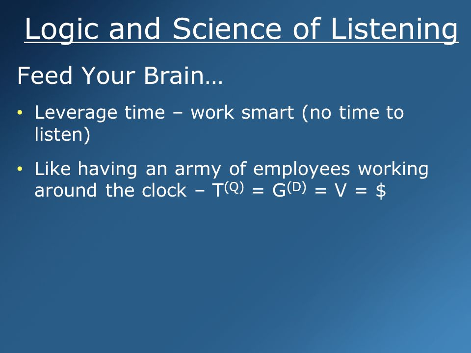Logic and Science of Listening Feed Your Brain… Leverage time – work smart (no time to listen) Like having an army of employees working around the clock – T (Q) = G (D) = V = $ Feed Your Brain… Leverage time – work smart (no time to listen) Like having an army of employees working around the clock – T (Q) = G (D) = V = $