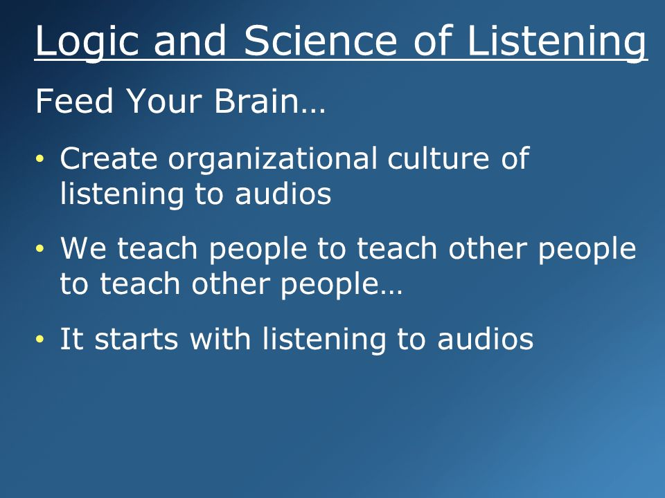 Logic and Science of Listening Feed Your Brain… Create organizational culture of listening to audios We teach people to teach other people to teach other people… It starts with listening to audios Feed Your Brain… Create organizational culture of listening to audios We teach people to teach other people to teach other people… It starts with listening to audios