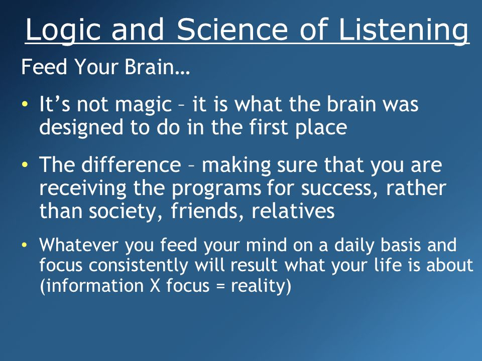 Logic and Science of Listening Feed Your Brain… Build you own audio library (at least two audios per week) Familiarity breeds contempt and misery loves company…your group stops listening to you Use audios as prescriptions to treat people Feed Your Brain… Build you own audio library (at least two audios per week) Familiarity breeds contempt and misery loves company…your group stops listening to you Use audios as prescriptions to treat people