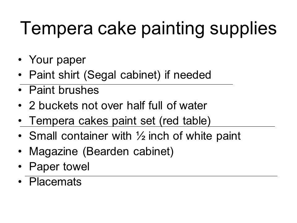 Tempera cake painting supplies Your paper Paint shirt (Segal cabinet) if needed Paint brushes 2 buckets not over half full of water Tempera cakes paint set (red table) Small container with ½ inch of white paint Magazine (Bearden cabinet) Paper towel Placemats