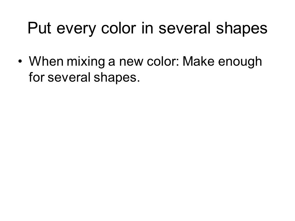 Put every color in several shapes When mixing a new color: Make enough for several shapes.