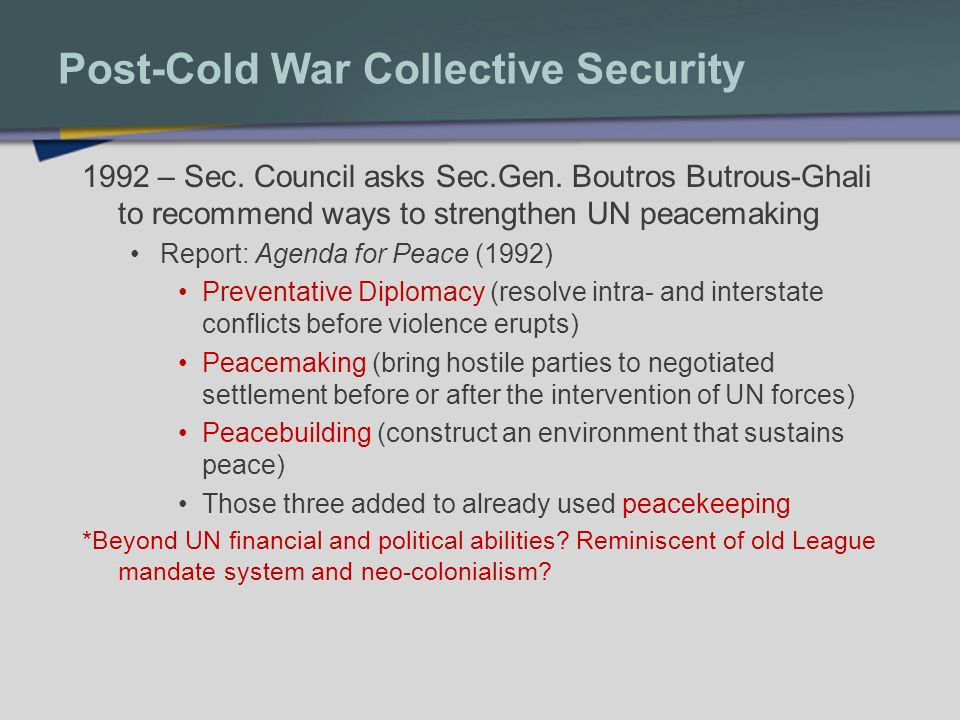 Post-Cold War Collective Security 1992 – Sec. Council asks Sec.Gen. Boutros Butrous-Ghali to recommend ways to strengthen UN peacemaking Report: Agend