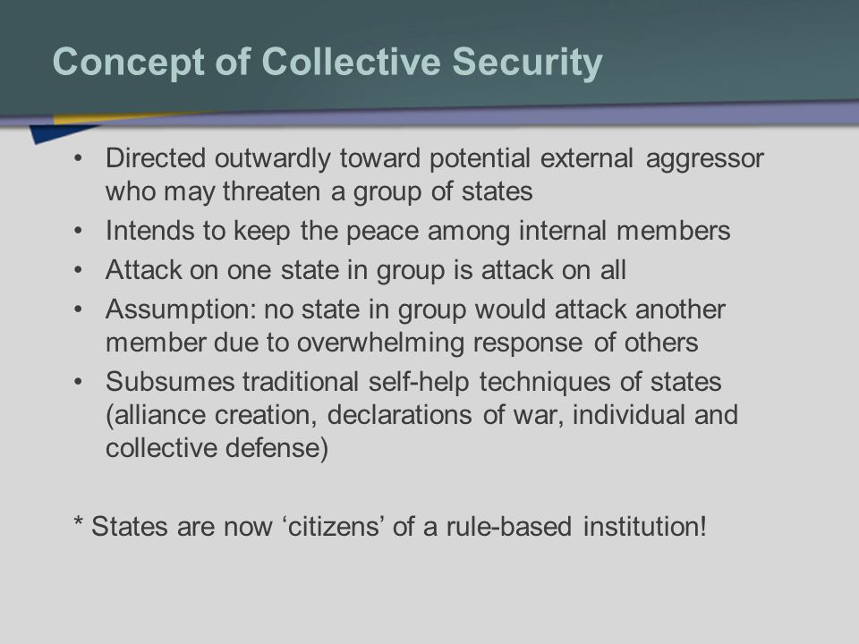 Concept of Collective Security Presumption that the common interests of states are in harmony or supersede national interest Assumption that members of a community of nations will have reasonable trust with other members and all will use rules to solve disputes It is a mental construction that changes as threats change (therefore, it evolves)