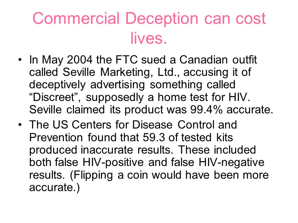 Commercial Deception can cost lives. In May 2004 the FTC sued a Canadian outfit called Seville Marketing, Ltd., accusing it of deceptively advertising