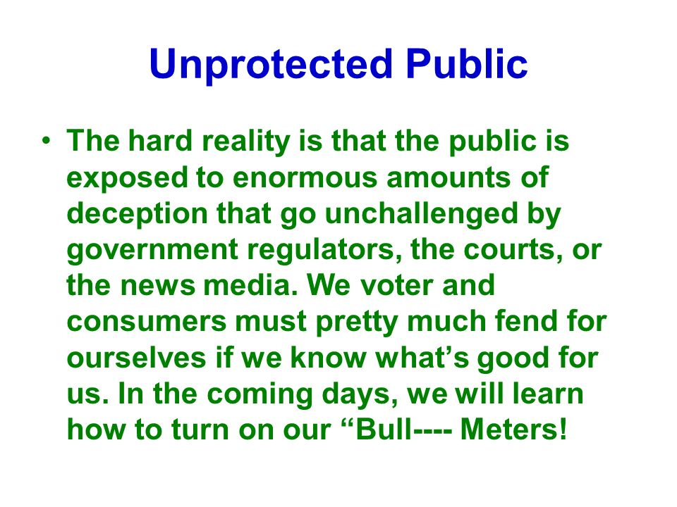 The hard reality is that the public is exposed to enormous amounts of deception that go unchallenged by government regulators, the courts, or the news