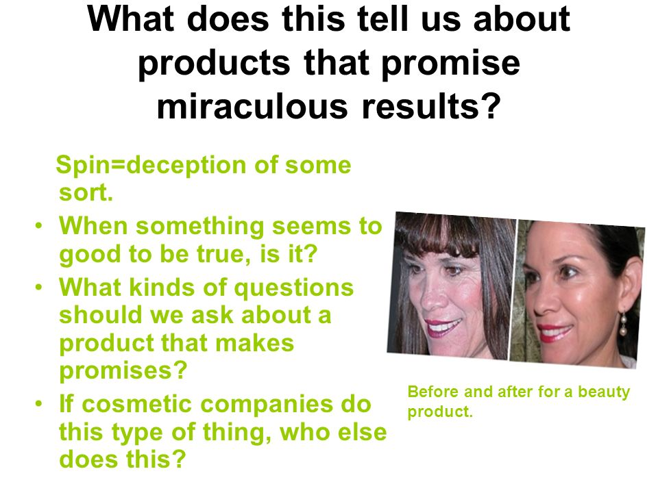 What does this tell us about products that promise miraculous results? Spin=deception of some sort. When something seems to good to be true, is it? Wh