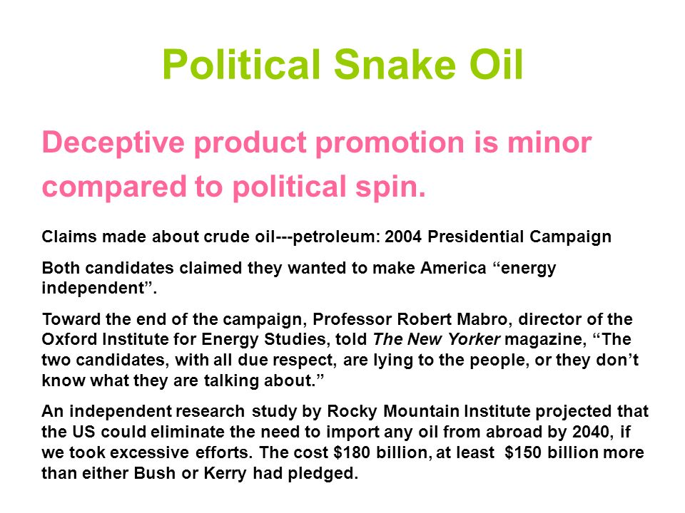Political Snake Oil Deceptive product promotion is minor compared to political spin. Claims made about crude oil---petroleum: 2004 Presidential Campai