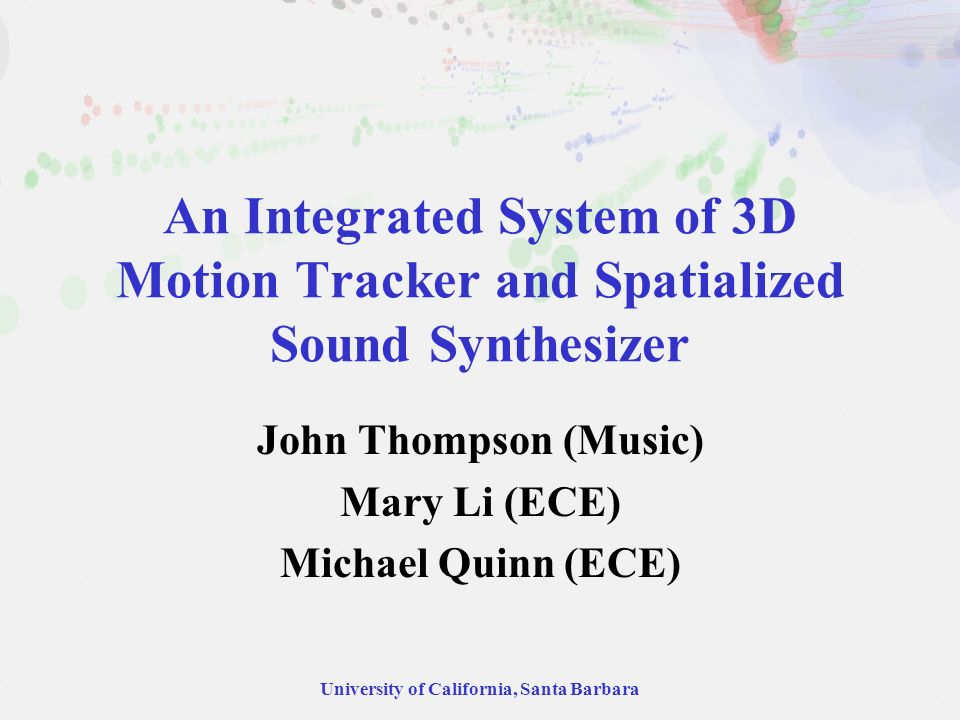 University of California, Santa Barbara An Integrated System of 3D Motion Tracker and Spatialized Sound Synthesizer John Thompson (Music) Mary Li (ECE