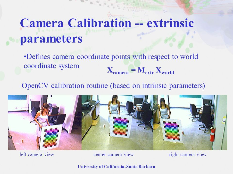 University of California, Santa Barbara Camera Calibration -- extrinsic parameters Defines camera coordinate points with respect to world coordinate s