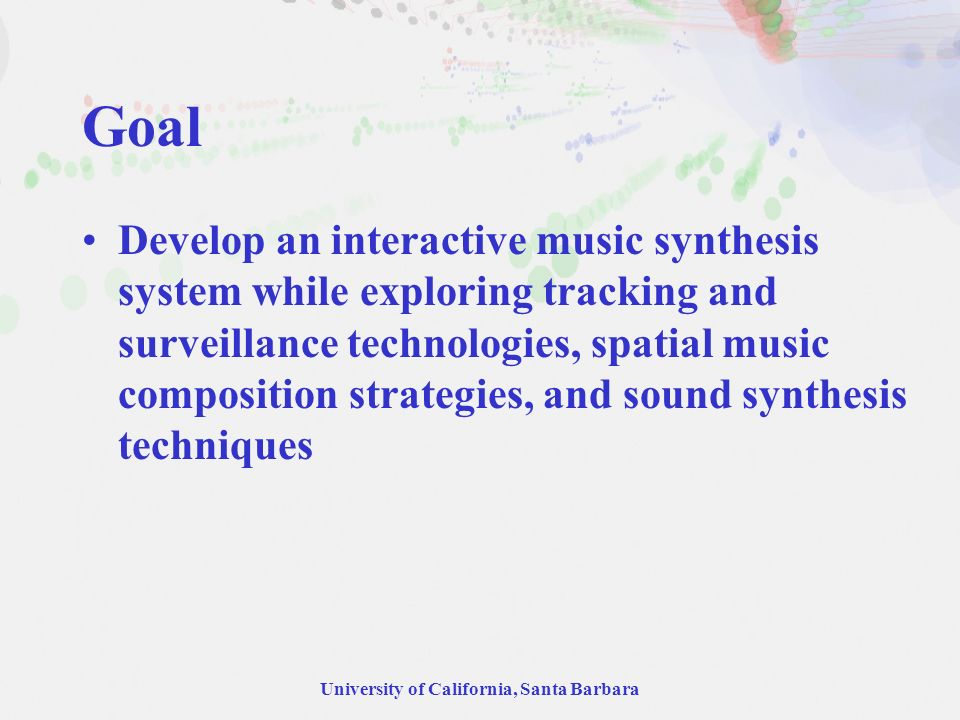University of California, Santa Barbara Goal Develop an interactive music synthesis system while exploring tracking and surveillance technologies, spa