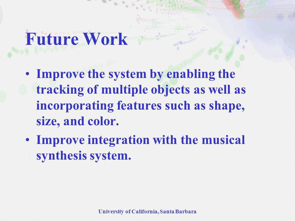 University of California, Santa Barbara Future Work Improve the system by enabling the tracking of multiple objects as well as incorporating features