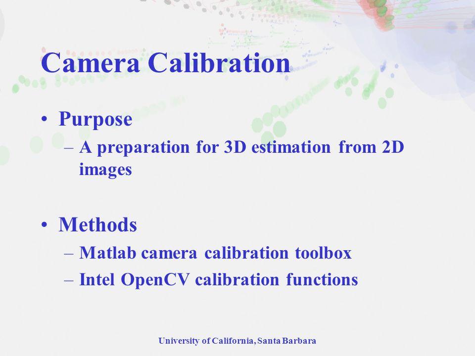 University of California, Santa Barbara Camera Calibration Purpose –A preparation for 3D estimation from 2D images Methods –Matlab camera calibration toolbox –Intel OpenCV calibration functions