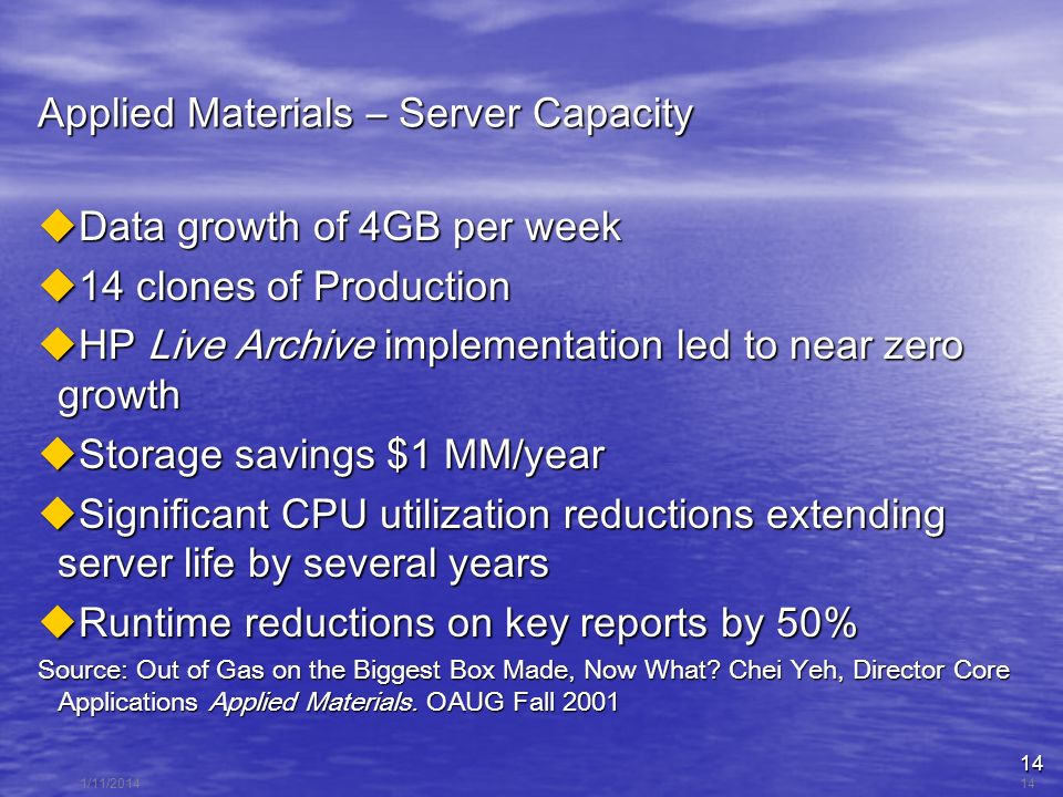 14 1/11/201414 Applied Materials – Server Capacity Data growth of 4GB per week Data growth of 4GB per week 14 clones of Production 14 clones of Production HP Live Archive implementation led to near zero growth HP Live Archive implementation led to near zero growth Storage savings $1 MM/year Storage savings $1 MM/year Significant CPU utilization reductions extending server life by several years Significant CPU utilization reductions extending server life by several years Runtime reductions on key reports by 50% Runtime reductions on key reports by 50% Source: Out of Gas on the Biggest Box Made, Now What.