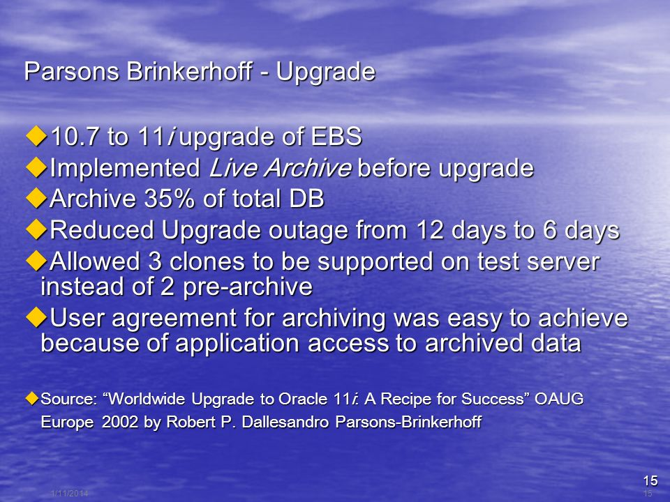 15 1/11/201415 Parsons Brinkerhoff - Upgrade 10.7 to 11i upgrade of EBS 10.7 to 11i upgrade of EBS Implemented Live Archive before upgrade Implemented Live Archive before upgrade Archive 35% of total DB Archive 35% of total DB Reduced Upgrade outage from 12 days to 6 days Reduced Upgrade outage from 12 days to 6 days Allowed 3 clones to be supported on test server instead of 2 pre-archive Allowed 3 clones to be supported on test server instead of 2 pre-archive User agreement for archiving was easy to achieve because of application access to archived data User agreement for archiving was easy to achieve because of application access to archived data Source: Worldwide Upgrade to Oracle 11i: A Recipe for Success OAUG Europe 2002 by Robert P.