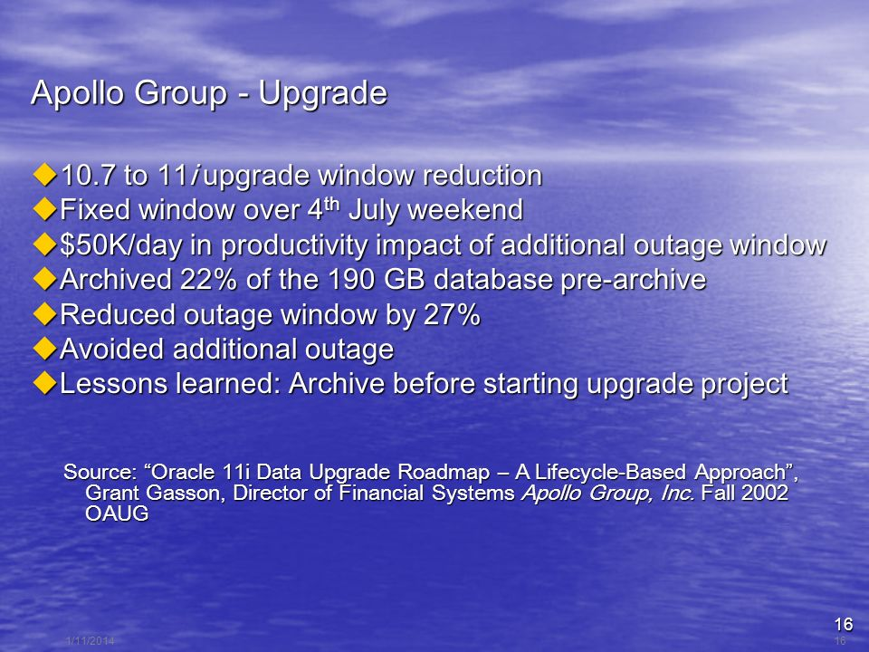 16 1/11/201416 Apollo Group - Upgrade 10.7 to 11i upgrade window reduction 10.7 to 11i upgrade window reduction Fixed window over 4 th July weekend Fixed window over 4 th July weekend $50K/day in productivity impact of additional outage window $50K/day in productivity impact of additional outage window Archived 22% of the 190 GB database pre-archive Archived 22% of the 190 GB database pre-archive Reduced outage window by 27% Reduced outage window by 27% Avoided additional outage Avoided additional outage Lessons learned: Archive before starting upgrade project Lessons learned: Archive before starting upgrade project Source: Oracle 11i Data Upgrade Roadmap – A Lifecycle-Based Approach, Grant Gasson, Director of Financial Systems Apollo Group, Inc.