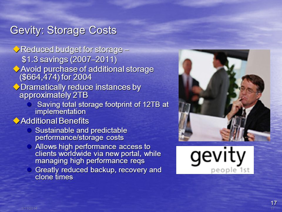 17 1/11/201417 Gevity: Storage Costs Reduced budget for storage – Reduced budget for storage – $1.3 savings (2007–2011) $1.3 savings (2007–2011) Avoid purchase of additional storage ($664,474) for 2004 Avoid purchase of additional storage ($664,474) for 2004 Dramatically reduce instances by approximately 2TB Dramatically reduce instances by approximately 2TB Saving total storage footprint of 12TB at implementation Saving total storage footprint of 12TB at implementation Additional Benefits Additional Benefits Sustainable and predictable performance/storage costs Sustainable and predictable performance/storage costs Allows high performance access to clients worldwide via new portal, while managing high performance reqs Allows high performance access to clients worldwide via new portal, while managing high performance reqs Greatly reduced backup, recovery and clone times Greatly reduced backup, recovery and clone times
