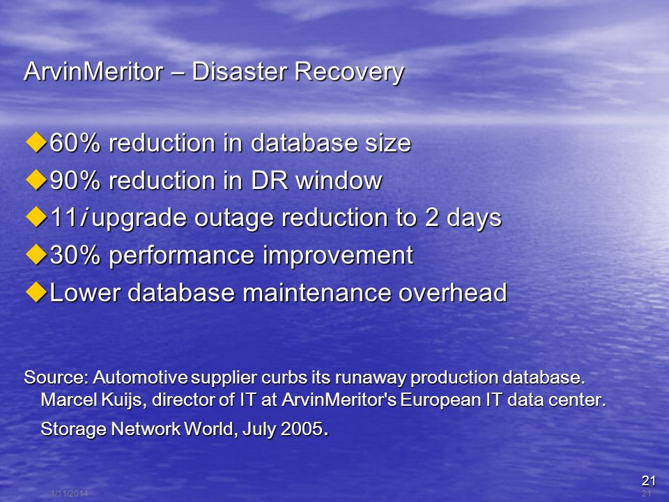 21 1/11/201421 ArvinMeritor – Disaster Recovery 60% reduction in database size 60% reduction in database size 90% reduction in DR window 90% reduction in DR window 11i upgrade outage reduction to 2 days 11i upgrade outage reduction to 2 days 30% performance improvement 30% performance improvement Lower database maintenance overhead Lower database maintenance overhead Source: Automotive supplier curbs its runaway production database.