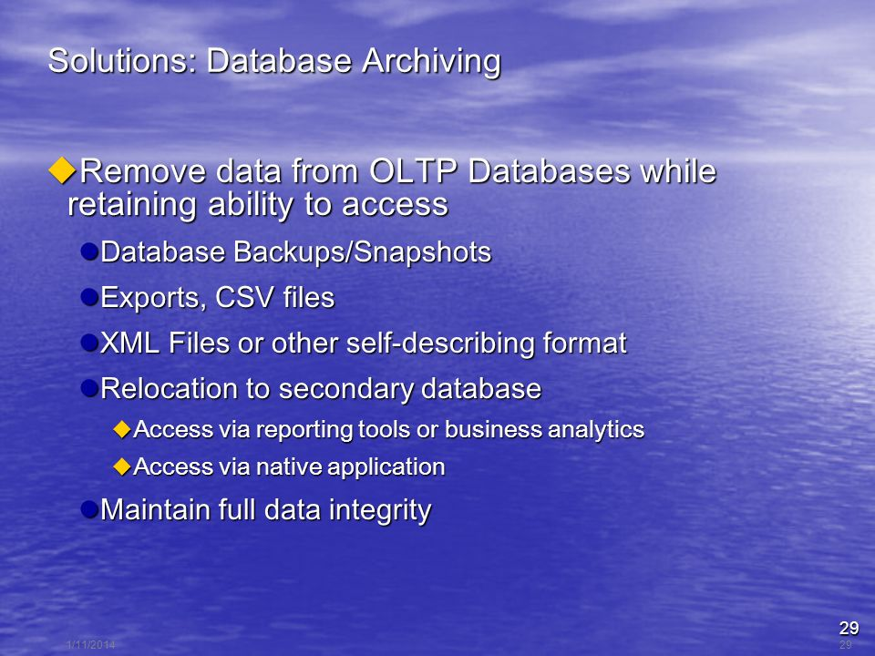 29 1/11/201429 Solutions: Database Archiving Remove data from OLTP Databases while retaining ability to access Remove data from OLTP Databases while retaining ability to access Database Backups/Snapshots Database Backups/Snapshots Exports, CSV files Exports, CSV files XML Files or other self-describing format XML Files or other self-describing format Relocation to secondary database Relocation to secondary database Access via reporting tools or business analytics Access via reporting tools or business analytics Access via native application Access via native application Maintain full data integrity Maintain full data integrity