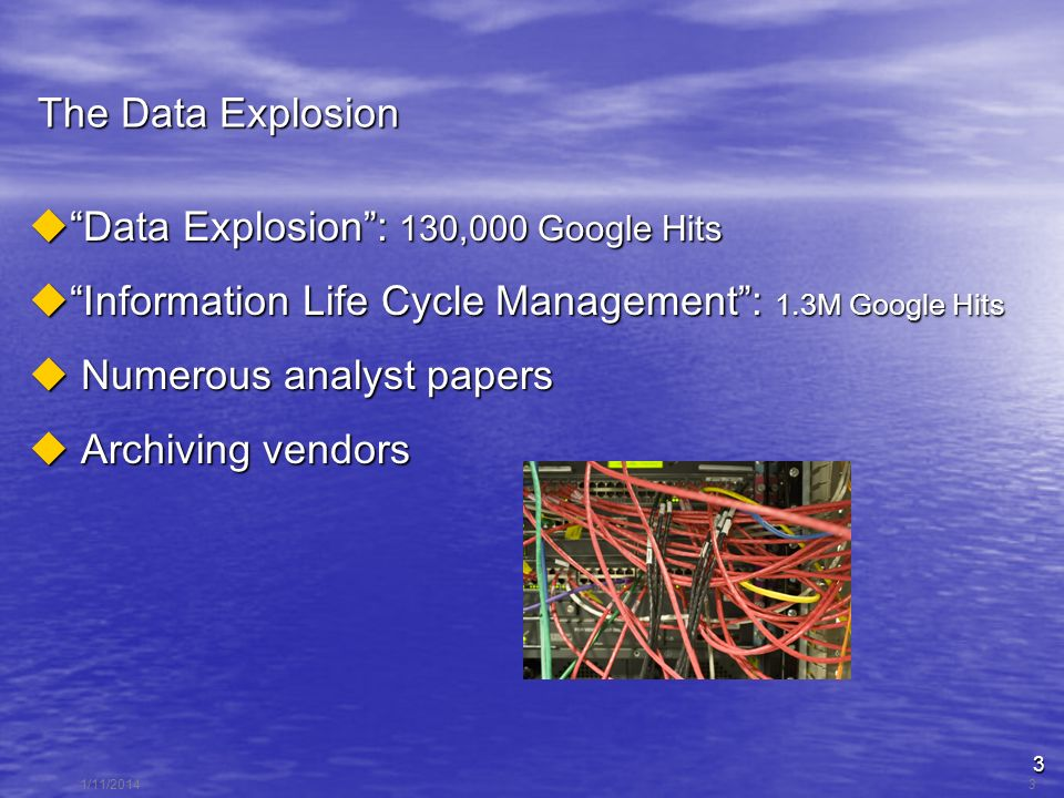 3 1/11/20143 The Data Explosion Data Explosion: 130,000 Google Hits Data Explosion: 130,000 Google Hits Information Life Cycle Management: 1.3M Google Hits Information Life Cycle Management: 1.3M Google Hits Numerous analyst papers Numerous analyst papers Archiving vendors Archiving vendors