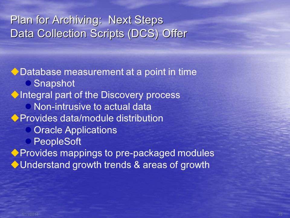 1/11/201435 Plan for Archiving: Next Steps Data Collection Scripts (DCS) Offer Database measurement at a point in time Snapshot Integral part of the Discovery process Non-intrusive to actual data Provides data/module distribution Oracle Applications PeopleSoft Provides mappings to pre-packaged modules Understand growth trends & areas of growth