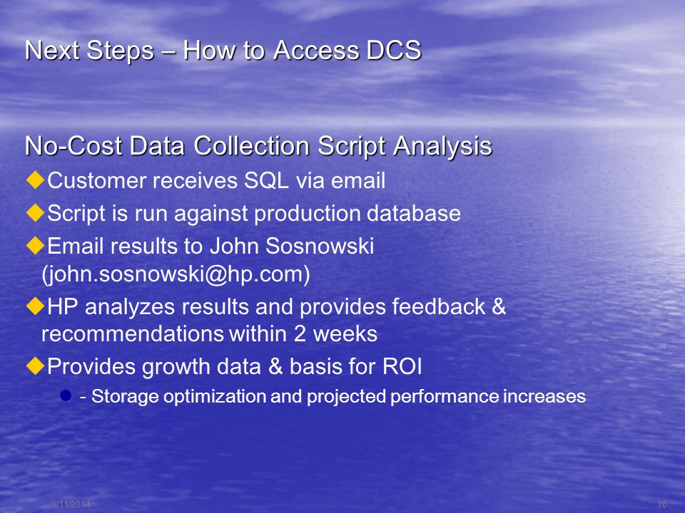 1/11/201436 Next Steps – How to Access DCS No-Cost Data Collection Script Analysis Customer receives SQL via email Script is run against production database Email results to John Sosnowski (john.sosnowski@hp.com) HP analyzes results and provides feedback & recommendations within 2 weeks Provides growth data & basis for ROI - Storage optimization and projected performance increases
