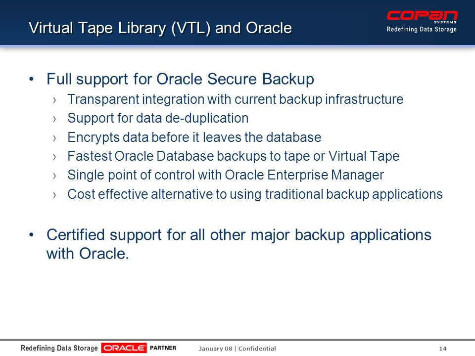 Virtual Tape Library (VTL) and Oracle Full support for Oracle Secure Backup Transparent integration with current backup infrastructure Support for data de-duplication Encrypts data before it leaves the database Fastest Oracle Database backups to tape or Virtual Tape Single point of control with Oracle Enterprise Manager Cost effective alternative to using traditional backup applications Certified support for all other major backup applications with Oracle.